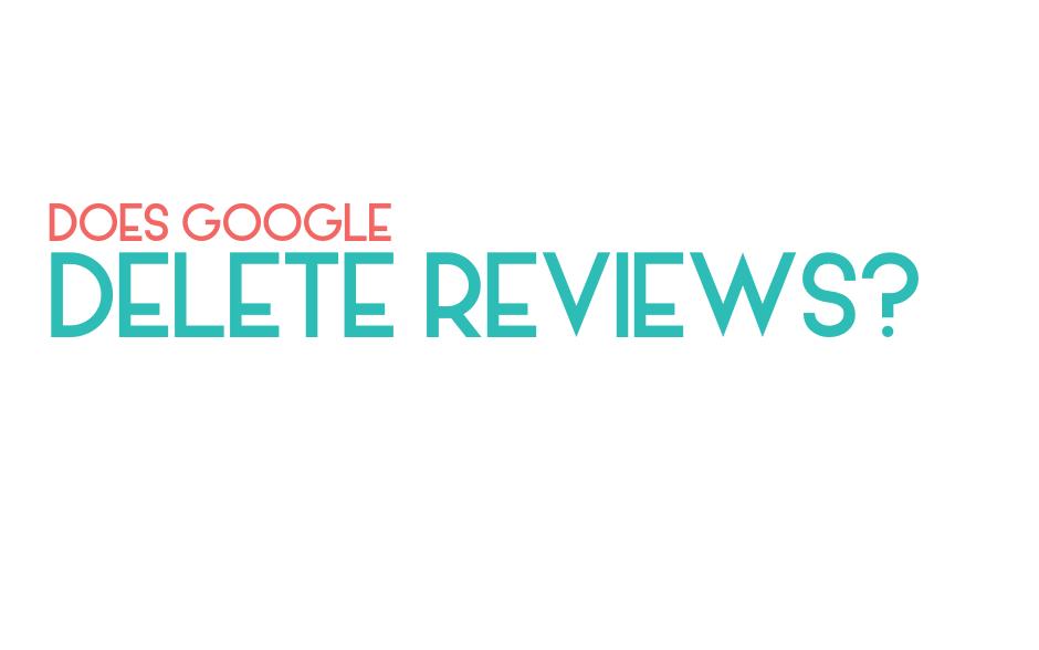 Does Google delete reviews?